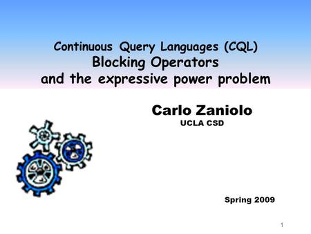 1 Continuous Query Languages (CQL) Blocking Operators and the expressive power problem Carlo Zaniolo UCLA CSD Spring 2009.