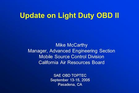 Update on Light Duty OBD II Mike McCarthy Manager, Advanced Engineering Section Mobile Source Control Division California Air Resources Board SAE OBD TOPTEC.