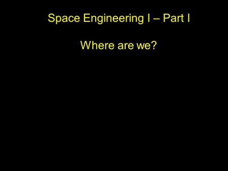 Space Engineering I – Part I Where are we?. Where we going?