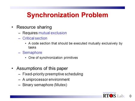0 Synchronization Problem Resource sharing –Requires mutual exclusion –Critical section A code section that should be executed mutually exclusively by.