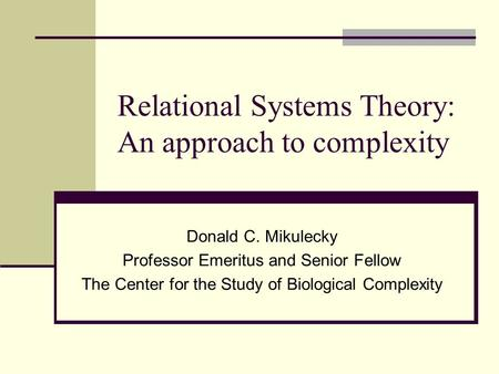 Relational Systems Theory: An approach to complexity Donald C. Mikulecky Professor Emeritus and Senior Fellow The Center for the Study of Biological Complexity.
