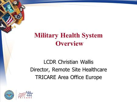 Military Health System Overview LCDR Christian Wallis Director, Remote Site Healthcare TRICARE Area Office Europe.