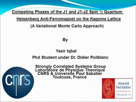 Competing Phases of the J1 and J1-J2 Spin ½ Quantum Heisenberg Anti-Ferromagnet on the Kagome Lattice (A Variational Monte Carlo Approach)‏ By Yasir Iqbal.