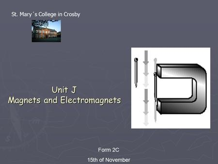 Unit J Magnets and Electromagnets Form 2C 15th of November St. Mary´s College in Crosby.