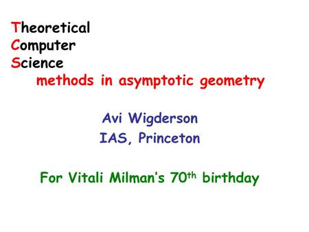 Theoretical Computer Science methods in asymptotic geometry Avi Wigderson IAS, Princeton For Vitali Milman's 70 th birthday.
