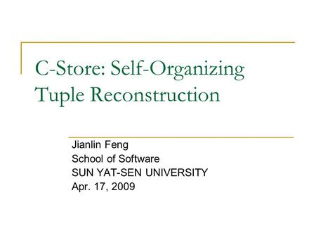 C-Store: Self-Organizing Tuple Reconstruction Jianlin Feng School of Software SUN YAT-SEN UNIVERSITY Apr. 17, 2009.