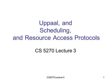 CS5270 Lecture 31 Uppaal, and Scheduling, and Resource Access Protocols CS 5270 Lecture 3.