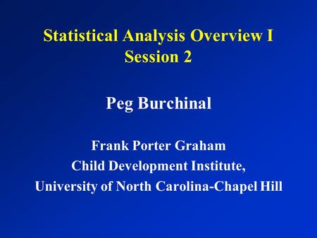 Statistical Analysis Overview I Session 2 Peg Burchinal Frank Porter Graham Child Development Institute, University of North Carolina-Chapel Hill.
