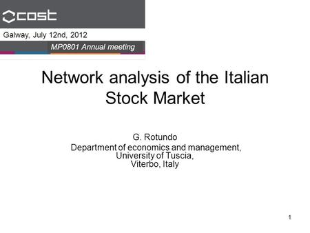 1 Network analysis of the Italian Stock Market G. Rotundo Department of economics and management, University of Tuscia, Viterbo, Italy Galway, July 12nd,