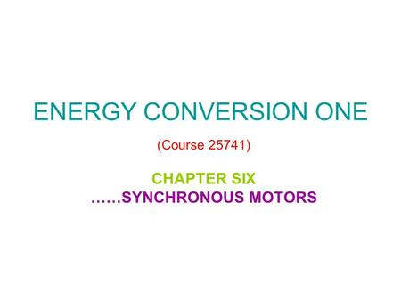 ENERGY CONVERSION ONE (Course 25741) CHAPTER SIX ……SYNCHRONOUS MOTORS.