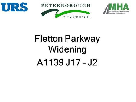 Fletton Parkway Widening A1139 J17 – J2. Andy Tatt Peterborough City Council Transport and Engineering Group Manager John Holland Associate URS Infrastructure.