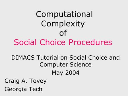 Computational Complexity of Social Choice Procedures DIMACS Tutorial on Social Choice and Computer Science May 2004 Craig A. Tovey Georgia Tech.