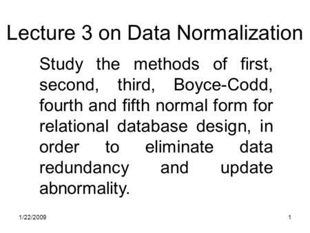 1/22/20091 Study the methods of first, second, third, Boyce-Codd, fourth and fifth normal form for relational database design, in order to eliminate data.