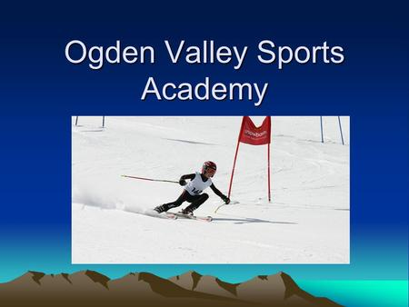 Ogden Valley Sports Academy. Mission- Ski Academy Year round program dedicated to the pursuit of personal excellence in the sport of alpine ski racing.