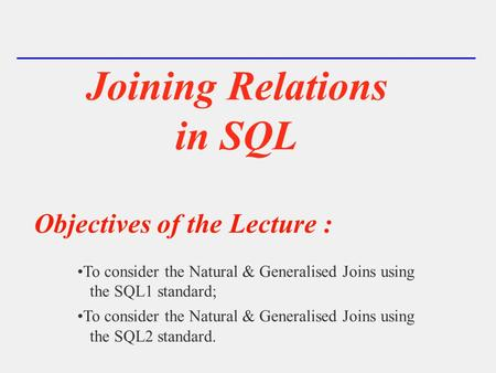 Joining Relations in SQL Objectives of the Lecture : To consider the Natural & Generalised Joins using the SQL1 standard; To consider the Natural & Generalised.