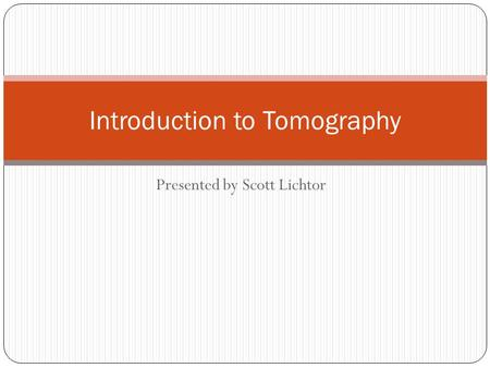 Presented by Scott Lichtor Introduction to Tomography.