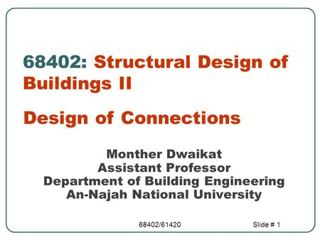 68402/61420Slide # 1 68402: Structural Design of Buildings II Design of Connections Monther Dwaikat Assistant Professor Department of Building Engineering.