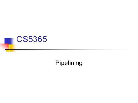 CS5365 Pipelining. Divide task into a sequence of subtasks. Each subtask is executed by a stage (segment)of the pipe.