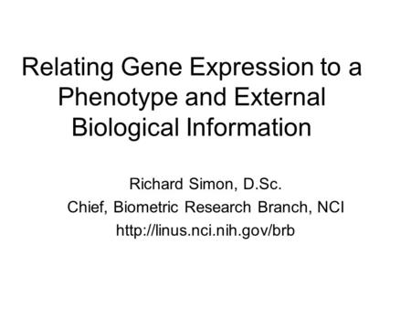 Relating Gene Expression to a Phenotype and External Biological Information Richard Simon, D.Sc. Chief, Biometric Research Branch, NCI