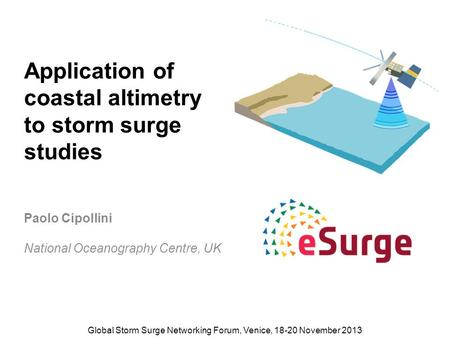 Application of coastal altimetry to storm surge studies Paolo Cipollini National Oceanography Centre, UK Global Storm Surge Networking Forum, Venice, 18-20.