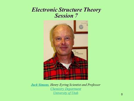 0 Jack SimonsJack Simons, Henry Eyring Scientist and Professor Chemistry Department University of Utah Electronic Structure Theory Session 7.