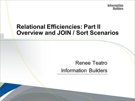 Copyright 2007, Information Builders. Slide 1 Relational Efficiencies: Part II Overview and JOIN / Sort Scenarios Renee Teatro Information Builders.