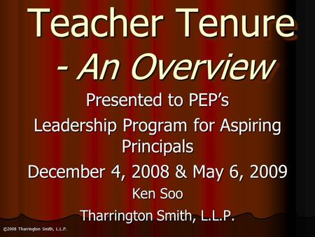Teacher Tenure - An Overview Presented to PEP's Leadership Program for Aspiring Principals December 4, 2008 & May 6, 2009 Ken Soo Tharrington Smith, L.L.P.