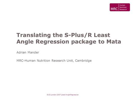 SUG London 2007 Least Angle Regression Translating the S-Plus/R Least Angle Regression package to Mata Adrian Mander MRC-Human Nutrition Research Unit,