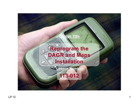 LP 121 Lesson Title 113-012 Reprogram the DAGR and Maps Installation Lesson Number.