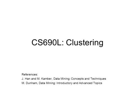 CS690L: Clustering References: J. Han and M. Kamber, Data Mining: Concepts and Techniques M. Dunham, Data Mining: Introductory and Advanced Topics.