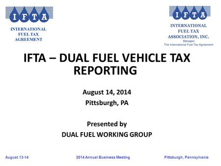 August 13-14Pittsburgh, Pennsylvania 2014 Annual Business Meeting IFTA – DUAL FUEL VEHICLE TAX REPORTING August 14, 2014 Pittsburgh, PA Presented by DUAL.