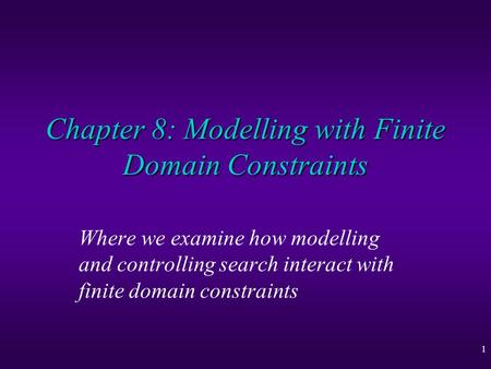 1 Chapter 8: Modelling with Finite Domain Constraints Where we examine how modelling and controlling search interact with finite domain constraints.