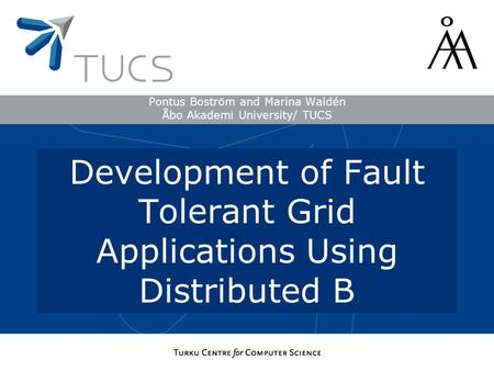 Pontus Boström and Marina Waldén Åbo Akademi University/ TUCS Development of Fault Tolerant Grid Applications Using Distributed B.