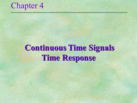 Chapter 4 Continuous Time Signals Time Response Continuous Time Signals Time Response.