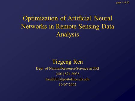 Page 1 of 50 Optimization of Artificial Neural Networks in Remote Sensing Data Analysis Tiegeng Ren Dept. of Natural Resource Science in URI (401) 874-9035.