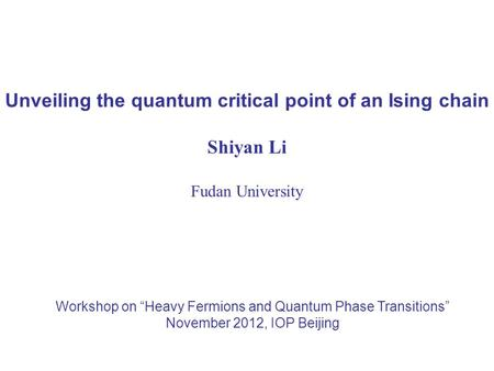 "Unveiling the quantum critical point of an Ising chain Shiyan Li Fudan University Workshop on ""Heavy Fermions and Quantum Phase Transitions"" November 2012,"
