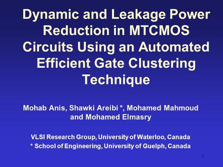 Dynamic and Leakage Power Reduction in MTCMOS Circuits Using an Automated Efficient Gate Clustering Technique Mohab Anis, Shawki Areibi *, Mohamed Mahmoud.