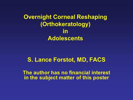 Overnight Corneal Reshaping (Orthokeratology) in Adolescents S. Lance Forstot, MD, FACS The author has no financial interest in the subject matter of this.