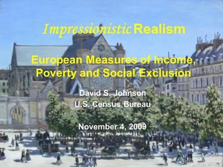 Impressionistic Realism European Measures of Income, Poverty and Social Exclusion David S. Johnson U.S. Census Bureau November 4, 2009.