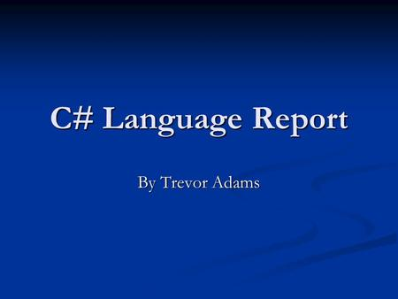 C# Language Report By Trevor Adams. Language History Developed by Microsoft Developed by Microsoft Principal Software Architect Principal Software Architect.