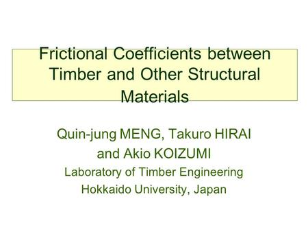 Frictional Coefficients between Timber and Other Structural Materials Quin-jung MENG, Takuro HIRAI and Akio KOIZUMI Laboratory of Timber Engineering Hokkaido.