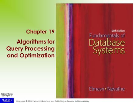 Copyright © 2011 Pearson Education, Inc. Publishing as Pearson Addison-Wesley Chapter 19 Algorithms for Query Processing and Optimization.