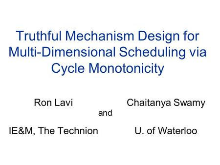 Truthful Mechanism Design for Multi-Dimensional Scheduling via Cycle Monotonicity Ron Lavi IE&M, The Technion Chaitanya Swamy U. of Waterloo and.