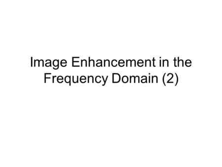 Image Enhancement in the Frequency Domain (2). Frequency Domain Filtering Steps of filtering in the frequency domain 1.Calculate the DFT of the image.