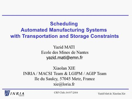 Yazid Mati & Xiaolan Xie CRF Club, 04/07/2004 Scheduling Automated Manufacturing Systems with Transportation and Storage Constraints Yazid MATI Ecole des.