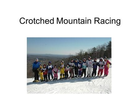 Crotched Mountain Racing. The 2006-2007 season will be the 3 rd season of the new Crotched Mountain Race Program The Crotched Mountain Racing program.