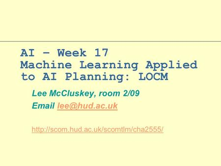 AI – Week 17 Machine Learning Applied to AI Planning: LOCM Lee McCluskey, room 2/09