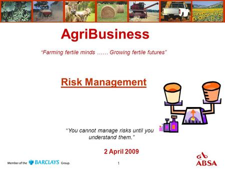 "1 AgriBusiness ""Farming fertile minds …… Growing fertile futures"" Risk Management 2 April 2009 ""You cannot manage risks until you understand them."""