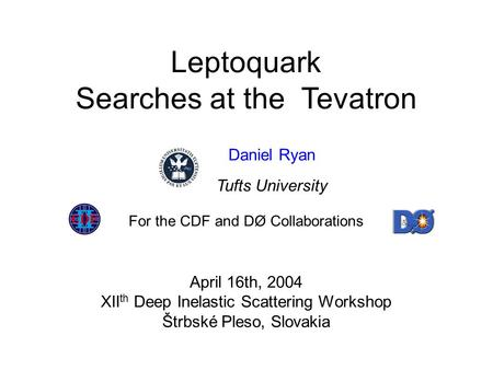 Leptoquark Searches at the Tevatron April 16th, 2004 XII th Deep Inelastic Scattering Workshop Štrbské Pleso, Slovakia For the CDF and DØ Collaborations.