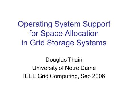 Operating System Support for Space Allocation in Grid Storage Systems Douglas Thain University of Notre Dame IEEE Grid Computing, Sep 2006.